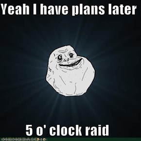 Yeah I have plans later  5 o' clock raid