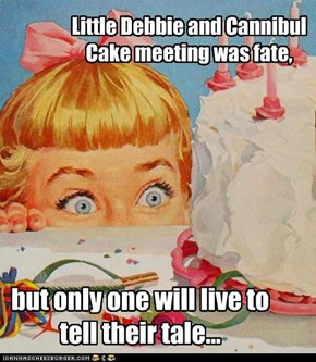 Little Debbie and Cannibul Cake meeting was fate,