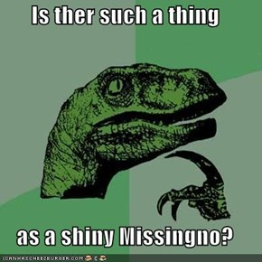 Is ther such a thing  as a shiny Missingno?