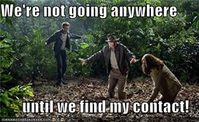 We're not going anywhere   until we find my contact!