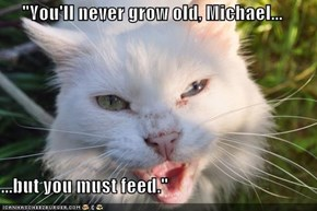 """You'll never grow old, Michael...  ...but you must feed."""