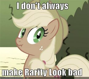 I don't always  make Rarity Look bad