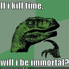 If i kill time,  will i be immortal?