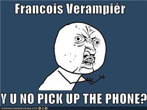 Francois Verampiér  Y U NO PICK UP THE PHONE?!