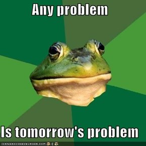 Any problem  Is tomorrow's problem