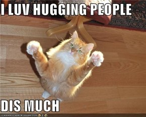 I LUV HUGGING PEOPLE  DIS MUCH