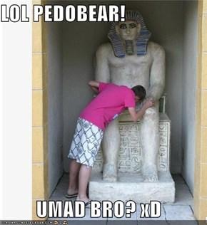 LOL PEDOBEAR!  UMAD BRO? xD