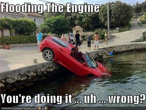 Flooding The Engine  You're doing it ... uh ... wrong?