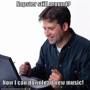 Napster still around?  Now I can download new music!