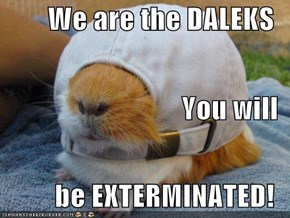 We are the DALEKS You will be EXTERMINATED!