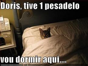 Doris, tive 1 pesadelo  vou dormir aqui....