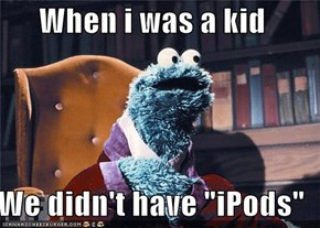 "When i was a kid  We didn't have ""iPods"""