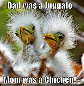 Dad was a Juggalo  Mom was a Chicken!