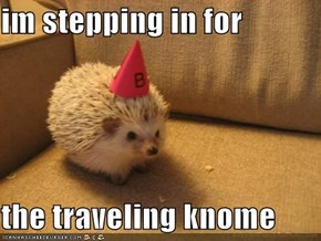 im stepping in for  the traveling knome