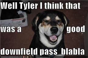 Well Tyler I think that was a                          good downfield pass  blabla