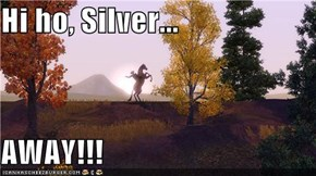 Hi ho, Silver...  AWAY!!!