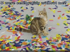 U were celebrating without me?  D: