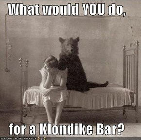 What would YOU do,  for a Klondike Bar?