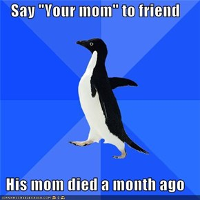 "Say ""Your mom"" to friend  His mom died a month ago"