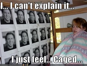 I... I can't explain it...  I just feel... Caged...