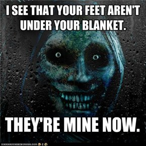 I SEE THAT YOUR FEET AREN'T UNDER YOUR BLANKET.
