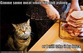 Gimme some meat while I'm still asking  or I will take it by force