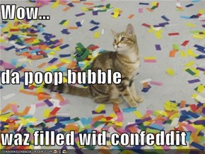 Wow... da poop bubble waz filled wid confeddit