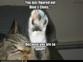 You just figured out Blue's Clues.... Because you are so smart!