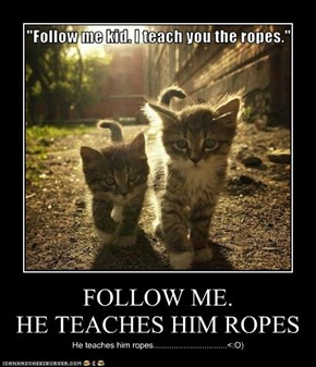FOLLOW ME. HE TEACHES HIM ROPES