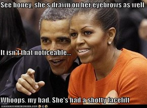 See honey, she's drawn on her eyebrows as well It isn't that noticeable... Whoops, my bad. She's had a shotty facelift