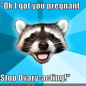 """Ok I got you pregnant  Stop Ovary-acting!"""