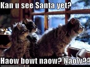 Kan u see Santa yet?  Haow bowt naow? Naow??