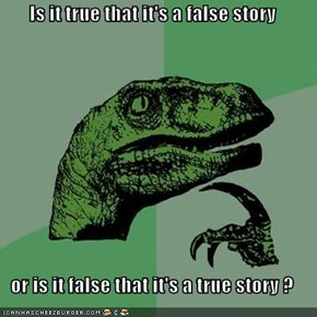 Is it true that it's a false story  or is it false that it's a true story ?