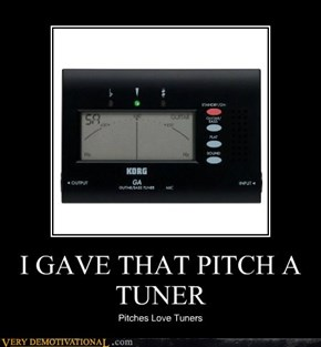 I GAVE THAT PITCH A TUNER