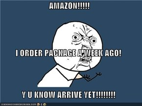 AMAZON!!!!! I ORDER PACKAGE A WEEK AGO! Y U KNOW ARRIVE YET!!!!!!!!