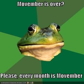 Movember is over?  Please, every month is Movember