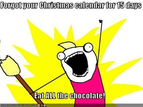 Forgot your Christmas calendar for 15 days  Eat ALL the chocolate!