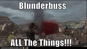 Blunderbuss                      ALL The Things!!!