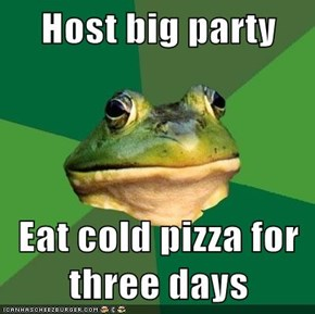 Host big party  Eat cold pizza for three days