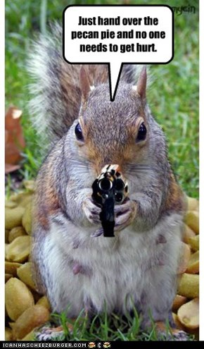 Just hand over the pecan pie and no one needs to get hurt.