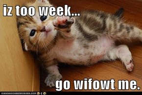 iz too week...  go wifowt me.