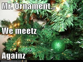 Mr. Ornament... We meetz Againz