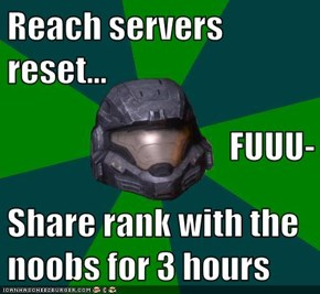 Reach servers reset... FUUU- Share rank with the noobs for 3 hours