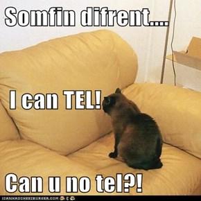 Somfin difrent....  I can TEL! Can u no tel?!