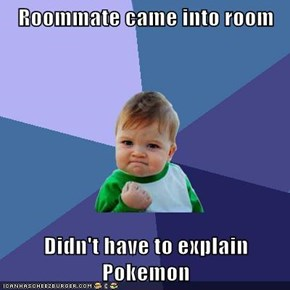 Roommate came into room  Didn't have to explain Pokemon