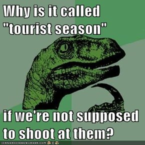 "Why is it called ""tourist season""  if we're not supposed to shoot at them?"