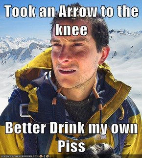Took an Arrow to the knee  Better Drink my own Piss