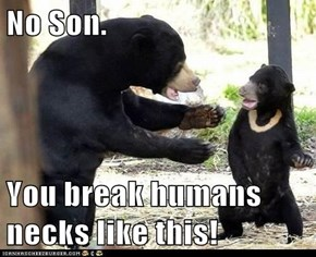 No Son.  You break humans necks like this!