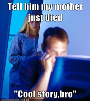 Tell him my mother just died  ''Cool story,bro''