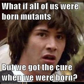 What if all of us were born mutants  But we got the cure when we were born?